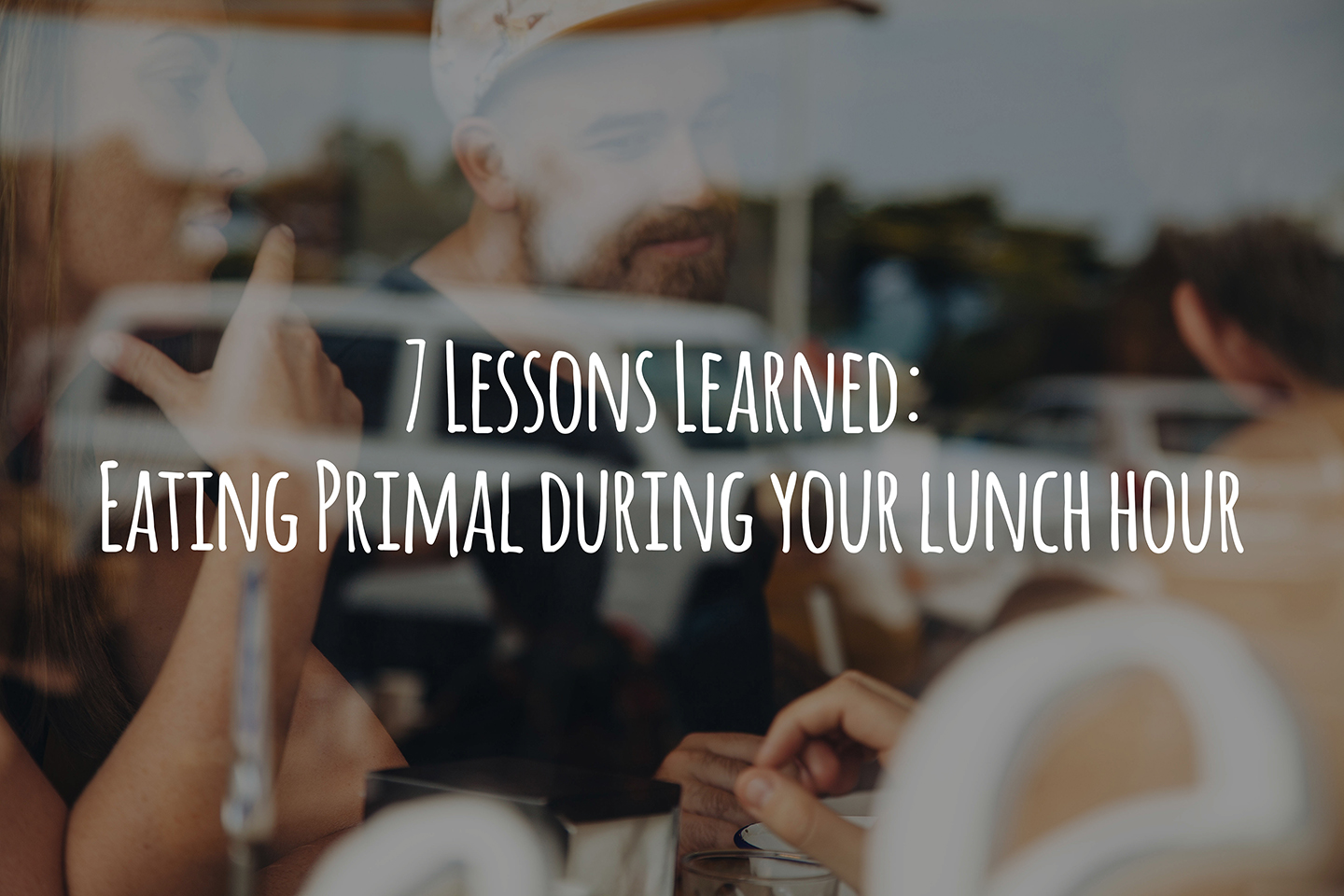 7 Lessons Learned: Eating Primal during your lunch hour